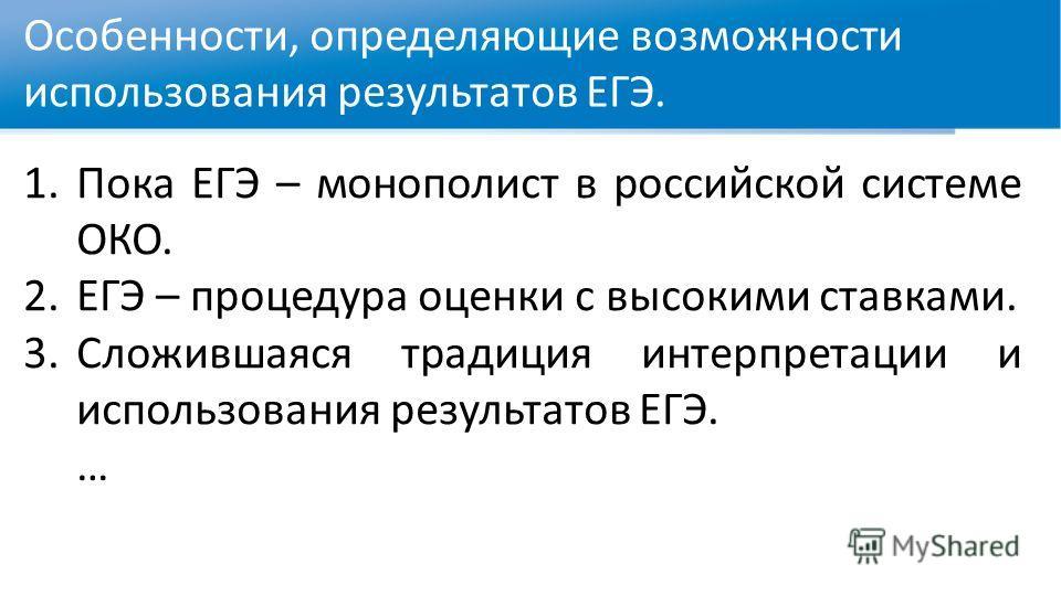 Особенности, определяющие возможности использования результатов ЕГЭ. 1.Пока ЕГЭ – монополист в российской системе ОКО. 2.ЕГЭ – процедура оценки с высокими ставками. 3.Сложившаяся традиция интерпретации и использования результатов ЕГЭ. …