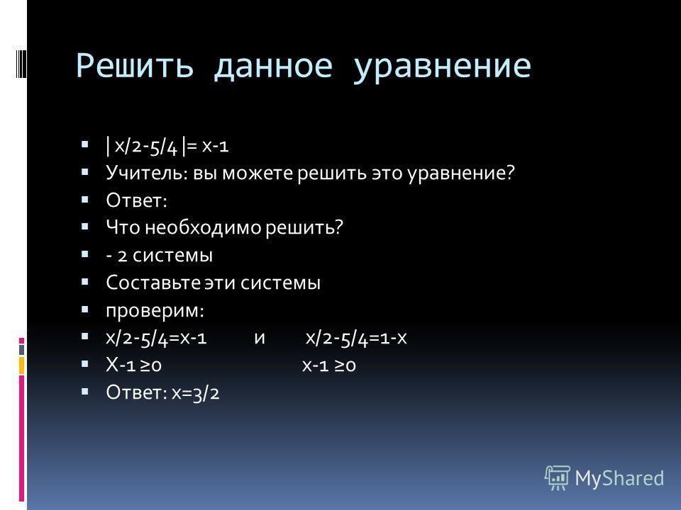 Решить данное уравнение | х/2-5/4 |= х-1 Учитель: вы можете решить это уравнение? Ответ: Что необходимо решить? - 2 системы Составьте эти системы проверим: х/2-5/4=х-1 и х/2-5/4=1-х Х-1 0 х-1 0 Ответ: х=3/2