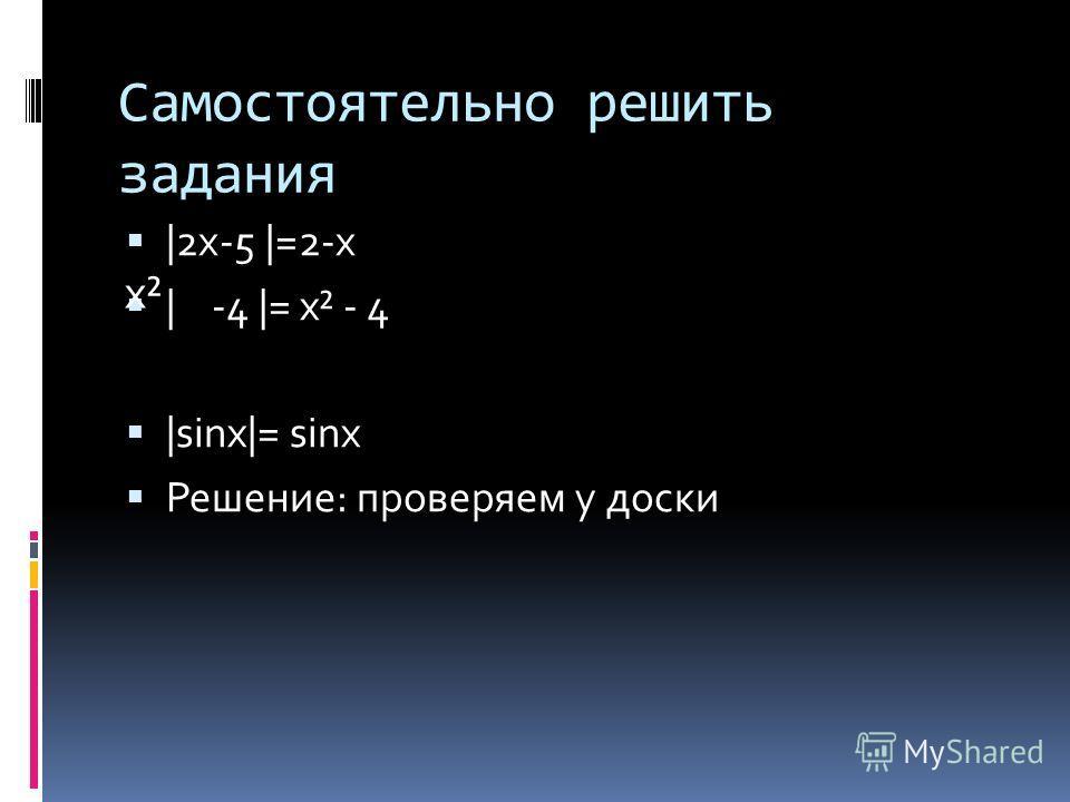 Самостоятельно решить задания |2х-5 |=2-х | -4 |= x² - 4 |sinx|= sinx Решение: проверяем у доски x²