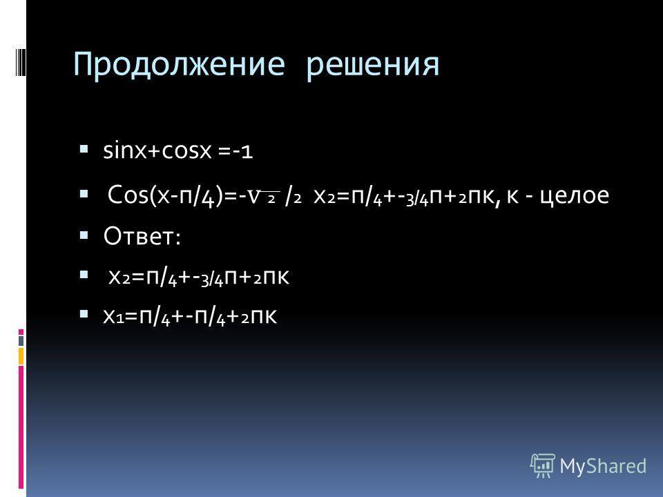 Продолжение решения sinx+cosx =-1 Cos(x-п/4)=- 2 / 2 х 2 =п/ 4 +- 3/4 п+ 2 пк, к - целое Ответ: х 2 =п/ 4 +- 3/4 п+ 2 пк х 1 =п/ 4 +-п/ 4 + 2 пк