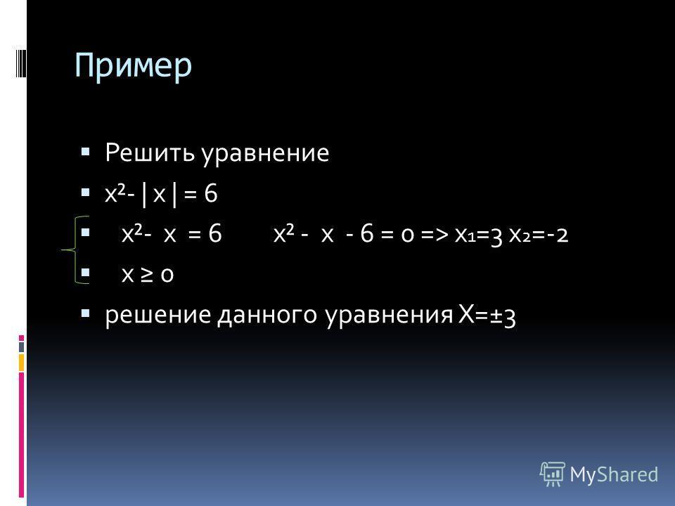 Пример Решить уравнение x²- | x | = 6 x²- x = 6 x² - x - 6 = 0 => x 1 =3 x 2 =-2 x 0 решение данного уравнения X=±3