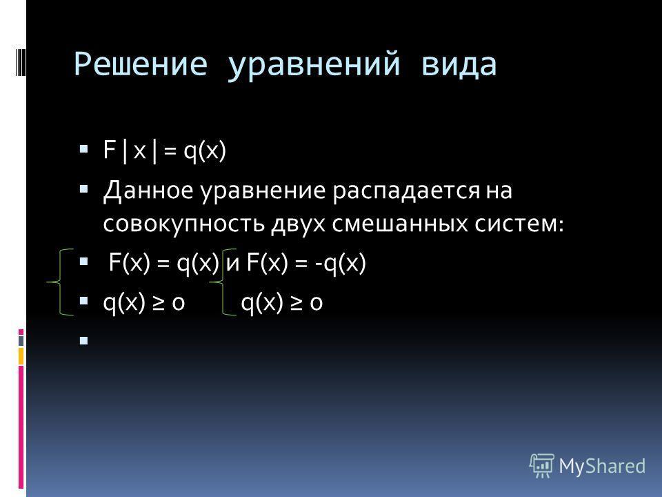 Решение уравнений вида F | x | = q(x) Данное уравнение распадается на совокупность двух смешанных систем: F(x) = q(x) и F(x) = -q(x) q(x) 0 q(x) 0