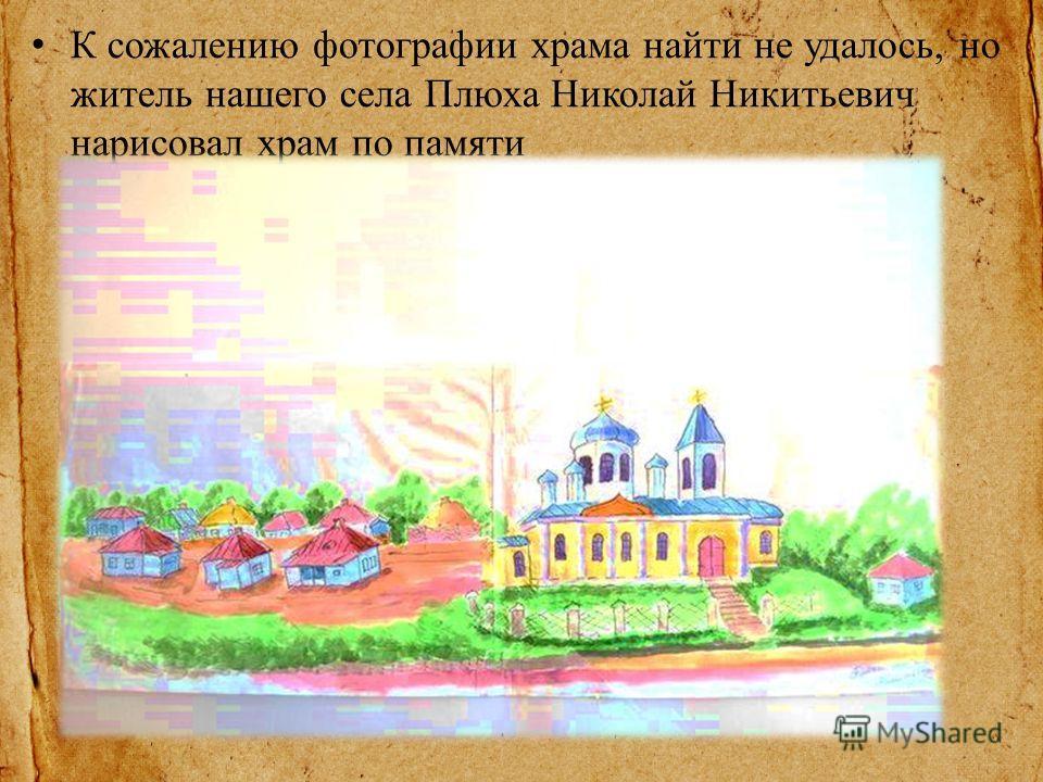 К сожалению фотографии храма найти не удалось, но житель нашего села Плюха Николай Никитьевич нарисовал храм по памяти