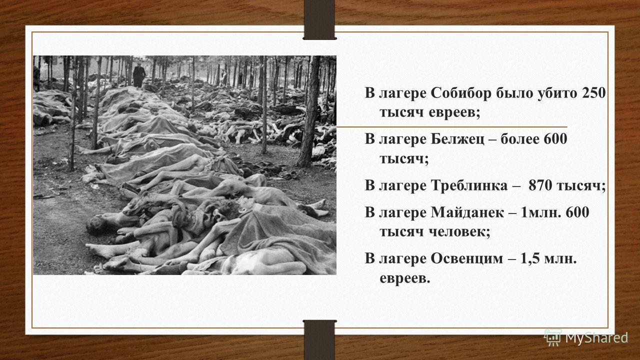 В лагере Собибор было убито 250 тысяч евреев; В лагере Белжец – более 600 тысяч; В лагере Треблинка – 870 тысяч; В лагере Майданек – 1млн. 600 тысяч человек; В лагере Освенцим – 1,5 млн. евреев.