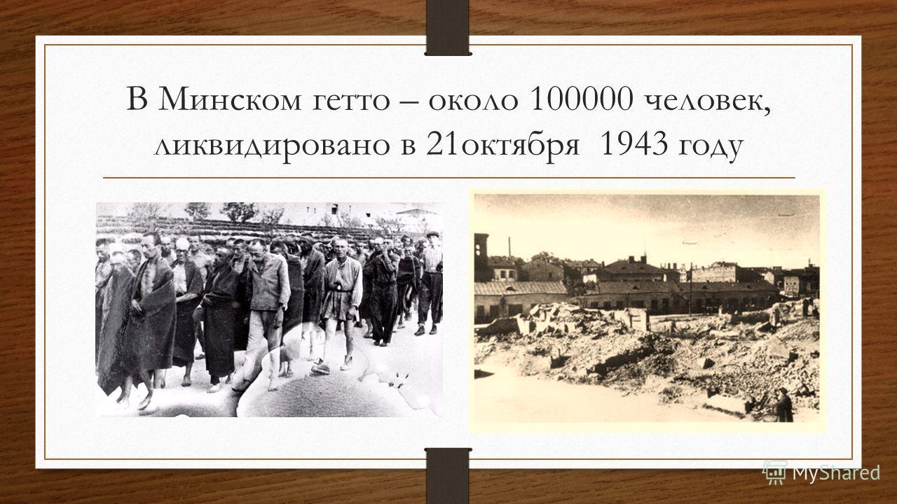 В Минском гетто – около 100000 человек, ликвидировано в 21октября 1943 году
