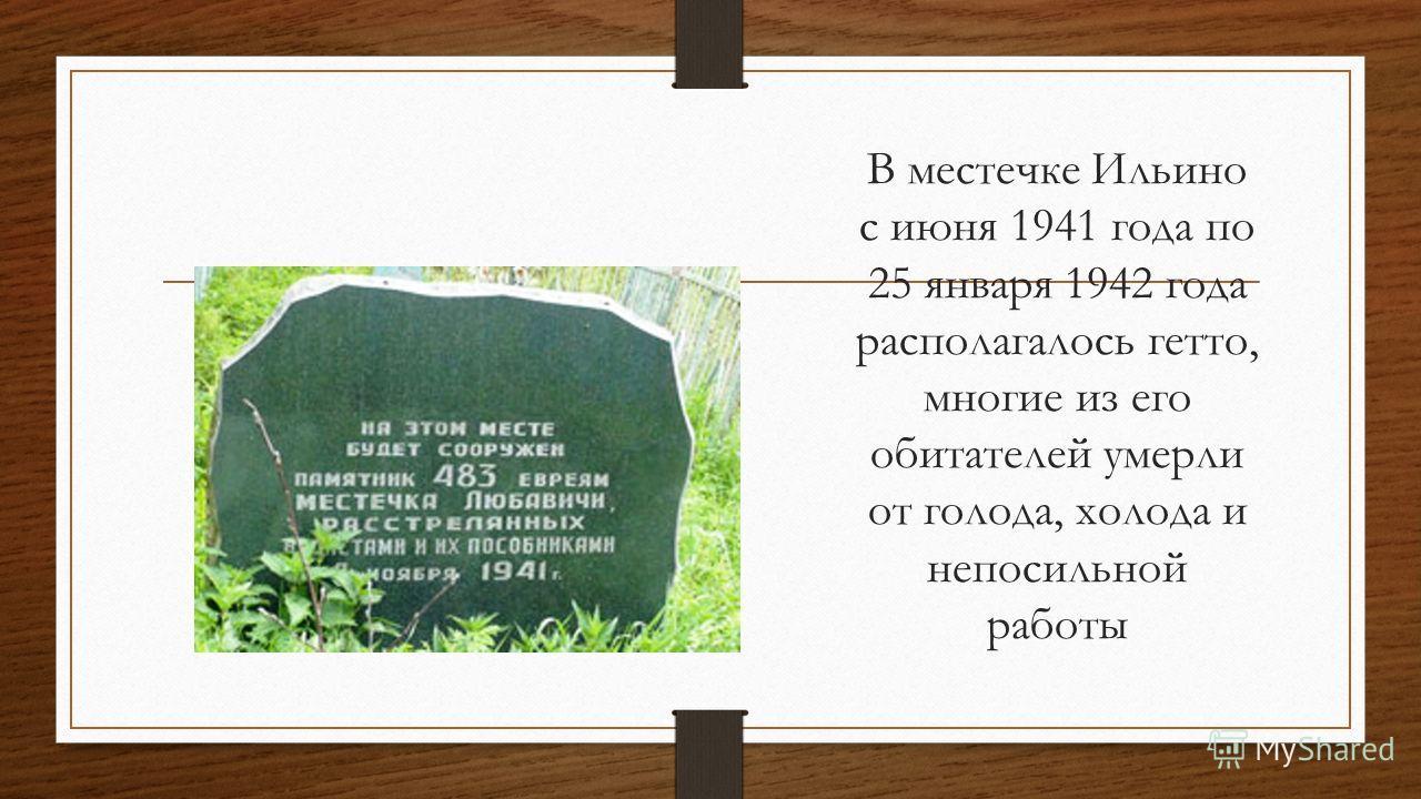 В местечке Ильино с июня 1941 года по 25 января 1942 года располагалось гетто, многие из его обитателей умерли от голода, холода и непосильной работы