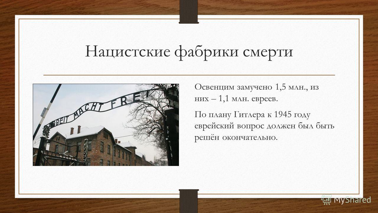 Освенцим замучено 1,5 млн., из них – 1,1 млн. евреев. По плану Гитлера к 1945 году еврейский вопрос должен был быть решён окончательно.