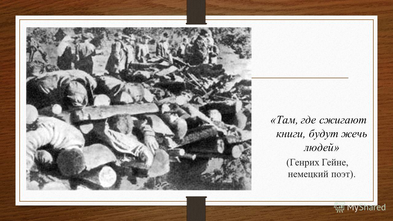 «Там, где сжигают книги, будут жечь людей» (Генрих Гейне, немецкий поэт).