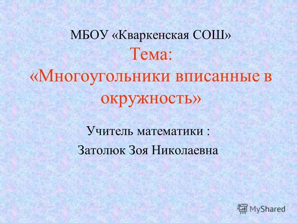 МБОУ «Кваркенская СОШ» Тема: «Многоугольники вписанные в окружность» Учитель математики : Затолюк Зоя Николаевна