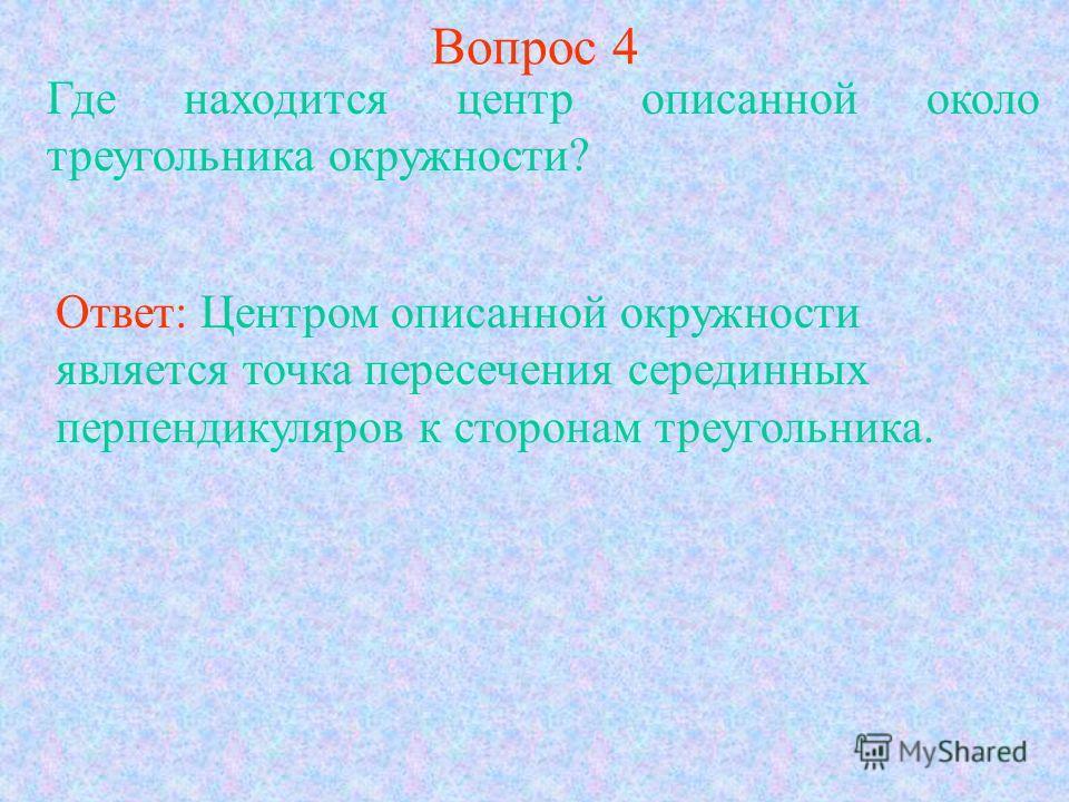 Вопрос 4 Где находится центр описанной около треугольника окружности? Ответ: Центром описанной окружности является точка пересечения серединных перпендикуляров к сторонам треугольника.