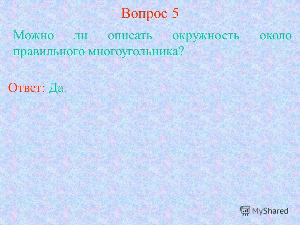 Вопрос 5 Можно ли описать окружность около правильного многоугольника? Ответ: Да.