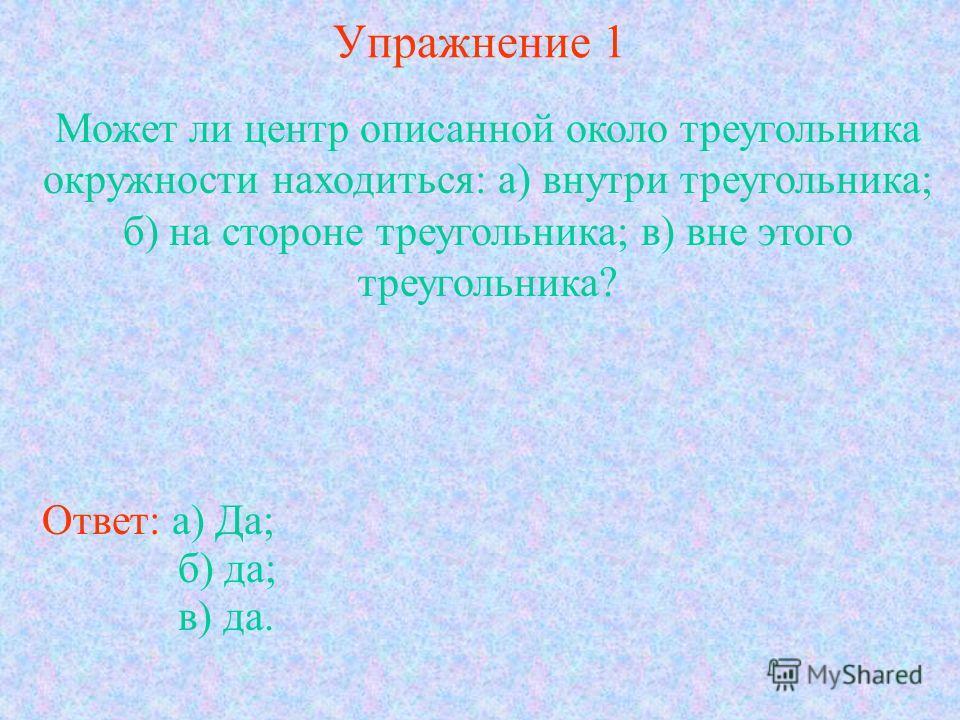 Упражнение 1 Может ли центр описанной около треугольника окружности находиться: а) внутри треугольника; б) на стороне треугольника; в) вне этого треугольника? Ответ: а) Да; б) да; в) да.