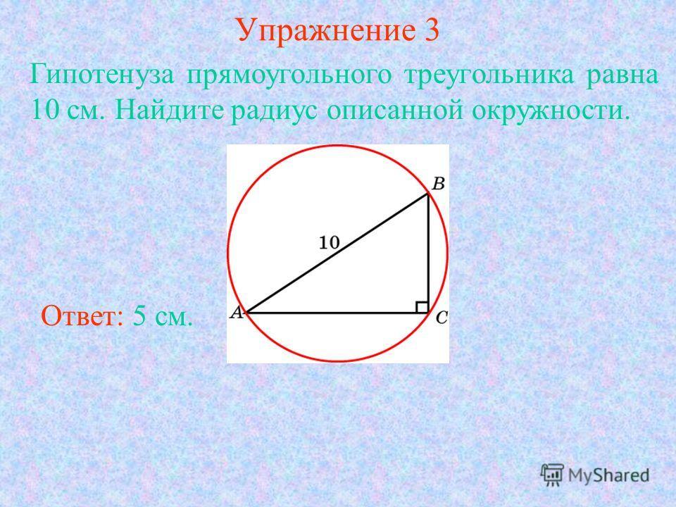 Упражнение 3 Гипотенуза прямоугольного треугольника равна 10 см. Найдите радиус описанной окружности. Ответ: 5 см.