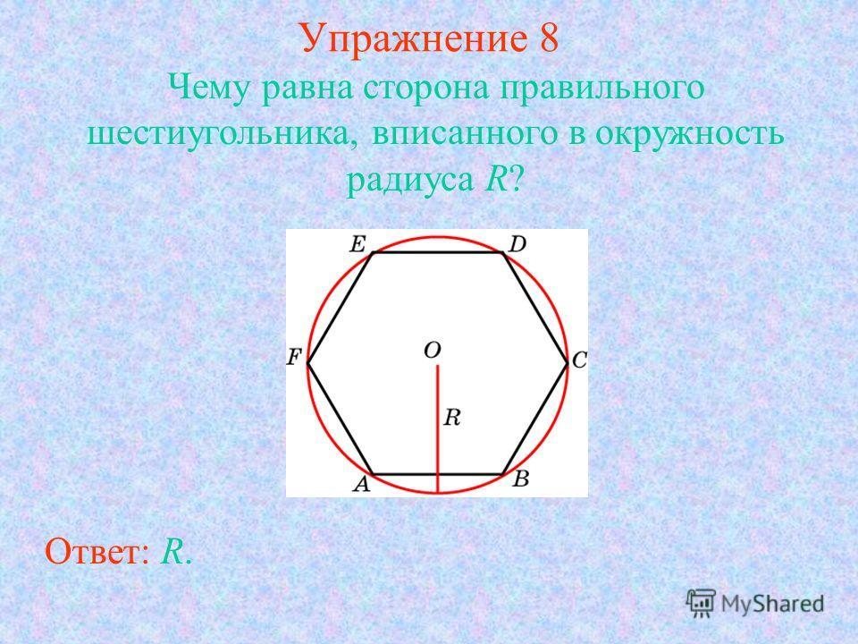 Упражнение 8 Ответ: R. Чему равна сторона правильного шестиугольника, вписанного в окружность радиуса R?