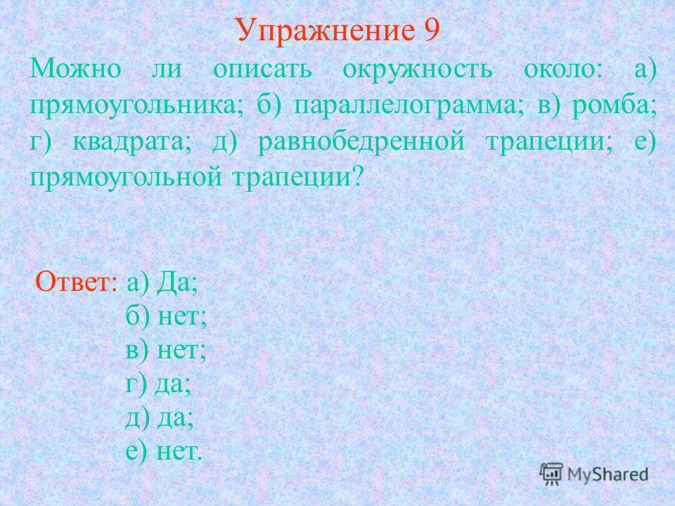Упражнение 9 Можно ли описать окружность около: а) прямоугольника; б) параллелограмма; в) ромба; г) квадрата; д) равнобедренной трапеции; е) прямоугольной трапеции? Ответ: а) Да; б) нет; в) нет; г) да; д) да; е) нет.