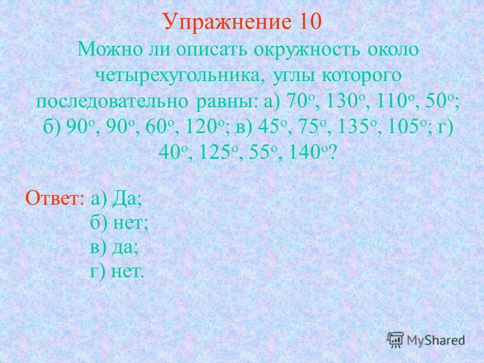 Упражнение 10 Можно ли описать окружность около четырехугольника, углы которого последовательно равны: а) 70 о, 130 о, 110 о, 50 о ; б) 90 о, 90 о, 60 о, 120 о ; в) 45 о, 75 о, 135 о, 105 о ; г) 40 о, 125 о, 55 о, 140 о ? Ответ: а) Да; б) нет; в) да;