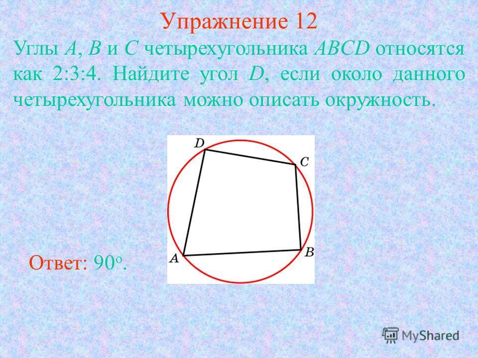Упражнение 12 Углы A, B и C четырехугольника ABCD относятся как 2:3:4. Найдите угол D, если около данного четырехугольника можно описать окружность. Ответ: 90 о.