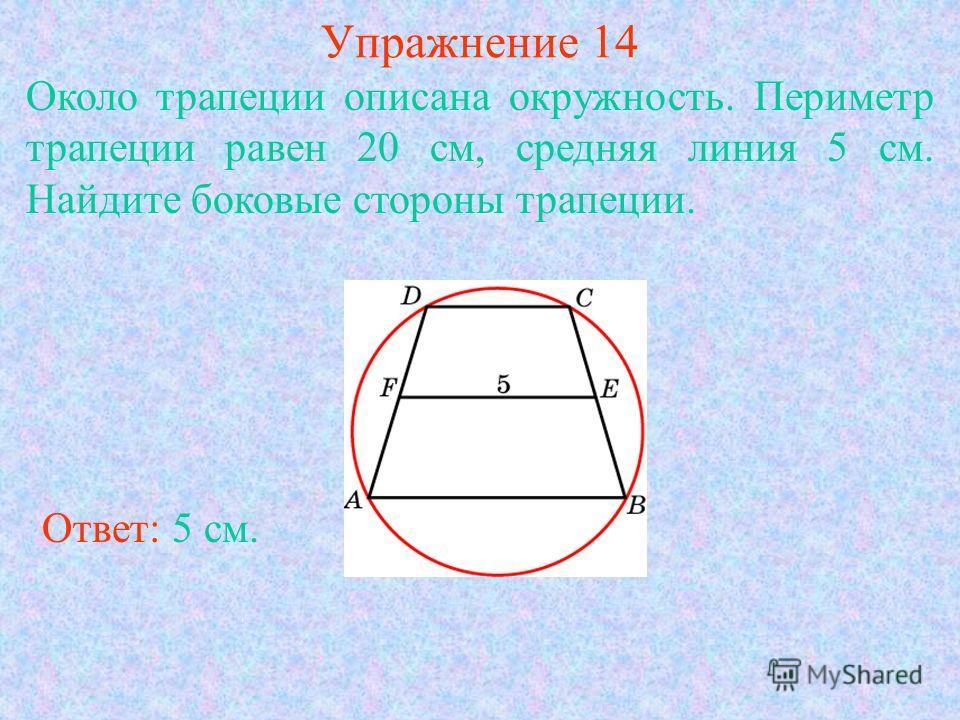 Упражнение 14 Около трапеции описана окружность. Периметр трапеции равен 20 см, средняя линия 5 см. Найдите боковые стороны трапеции. Ответ: 5 см.