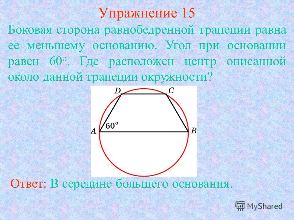 Упражнение 15 Боковая сторона равнобедренной трапеции равна ее меньшему основанию. Угол при основании равен 60 о. Где расположен центр описанной около данной трапеции окружности? Ответ: В середине большего основания.
