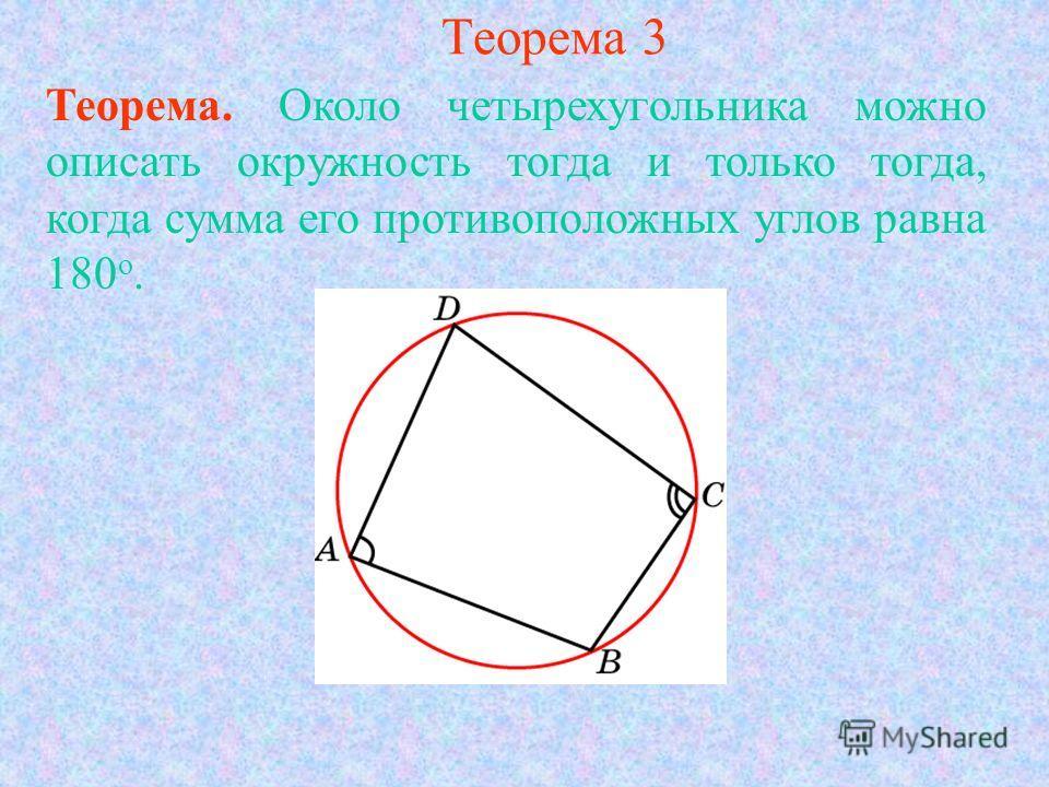 Теорема 3 Теорема. Около четырехугольника можно описать окружность тогда и только тогда, когда сумма его противоположных углов равна 180 о.