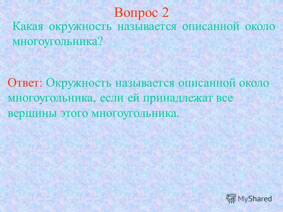 Вопрос 2 Какая окружность называется описанной около многоугольника? Ответ: Окружность называется описанной около многоугольника, если ей принадлежат все вершины этого многоугольника.
