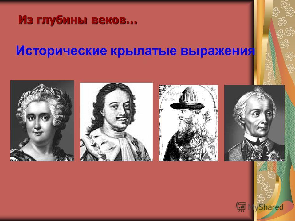 Исторические крылатые выражения Из глубины веков…