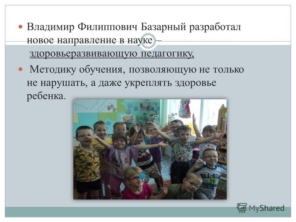 Владимир Филиппович Базарный разработал новое направление в науке – здоровьеразвивающую педагогику, Методику обучения, позволяющую не только не нарушать, а даже укреплять здоровье ребенка.