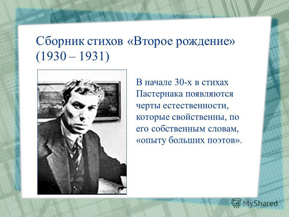 Сборник стихов «Второе рождение» (1930 – 1931) В начале 30-х в стихах Пастернака появляются черты естественности, которые свойственны, по его собственным словам, «опыту больших поэтов».
