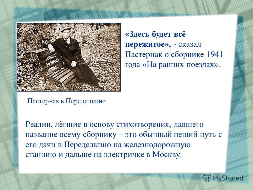 Реалии, лёгшие в основу стихотворения, давшего название всему сборнику – это обычный пеший путь с его дачи в Переделкино на железнодорожную станцию и дальше на электричке в Москву. «Здесь будет всё пережитое», - сказал Пастернак о сборнике 1941 года