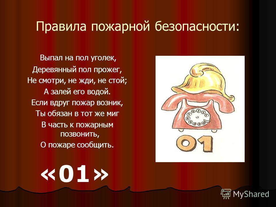 Правила пожарной безопасности: Выпал на пол уголек, Деревянный пол прожег, Не смотри, не жди, не стой; А залей его водой. Если вдруг пожар возник, Ты обязан в тот же миг В часть к пожарным позвонить, О пожаре сообщить. «01»