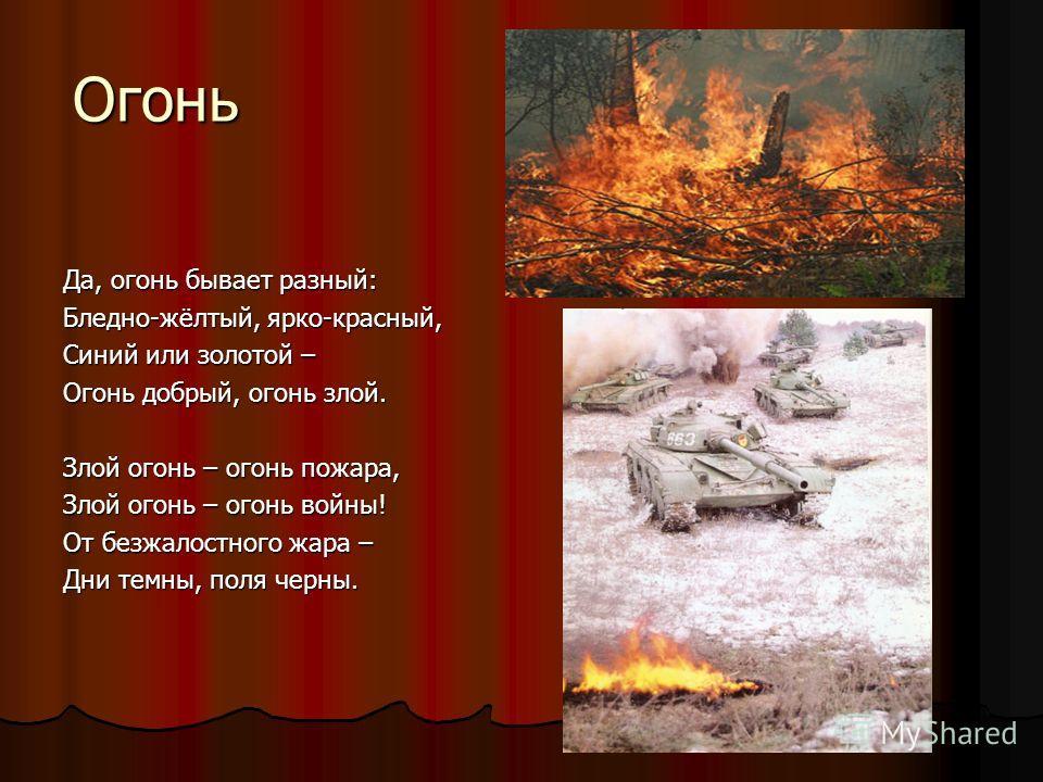Огонь Да, огонь бывает разный: Бледно-жёлтый, ярко-красный, Синий или золотой – Огонь добрый, огонь злой. Злой огонь – огонь пожара, Злой огонь – огонь войны! От безжалостного жара – Дни темны, поля черны.