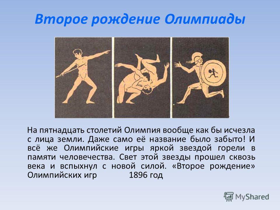 Второе рождение Олимпиады На пятнадцать столетий Олимпия вообще как бы исчезла с лица земли. Даже само её название было забыто! И всё же Олимпийские игры яркой звездой горели в памяти человечества. Свет этой звезды прошел сквозь века и вспыхнул с нов