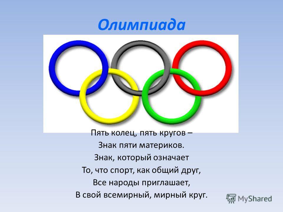 Олимпиада Пять колец, пять кругов – Знак пяти материков. Знак, который означает То, что спорт, как общий друг, Все народы приглашает, В свой всемирный, мирный круг.