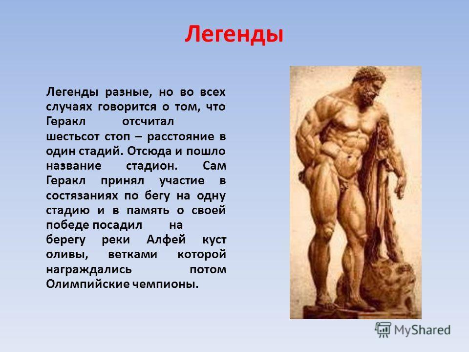 Легенды Легенды разные, но во всех случаях говорится о том, что Геракл отсчитал шестьсот стоп – расстояние в один стадий. Отсюда и пошло название стадион. Сам Геракл принял участие в состязаниях по бегу на одну стадию и в память о своей победе посади