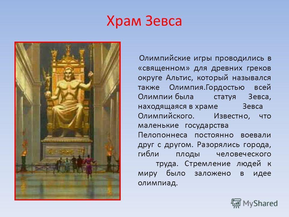 Храм Зевса Олимпийские игры проводились в «священном» для древних греков округе Альтис, который назывался также Олимпия.Гордостью всей Олимпии быластатуя Зевса, находящаяся в храме Зевса Олимпийского.Известно, что маленькиегосударства Пелопоннеса пос