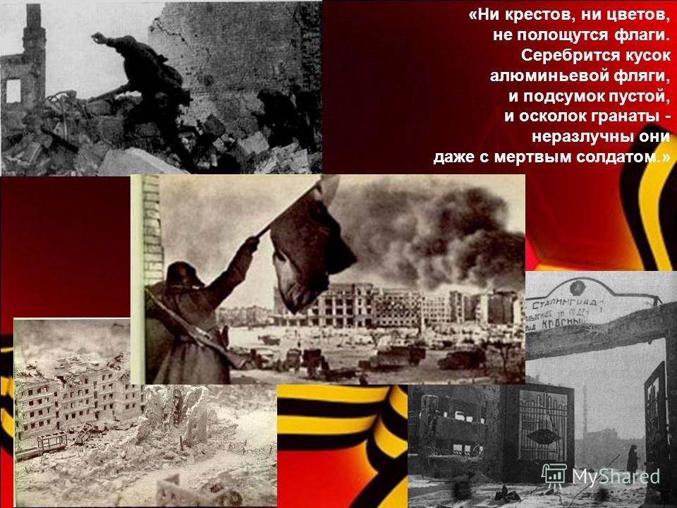 «Ни крестов, ни цветов, не полощутся флаги. Серебрится кусок алюминьевой фляги, и подсумок пустой, и осколок гранаты - неразлучны они даже с мертвым солдатом.»