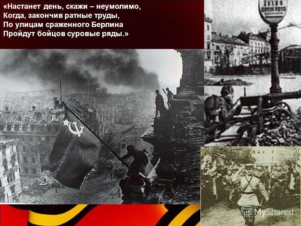 «Настанет день, скажи – неумолимо, Когда, закончив ратные труды, По улицам сраженного Берлина Пройдут бойцов суровые ряды.»