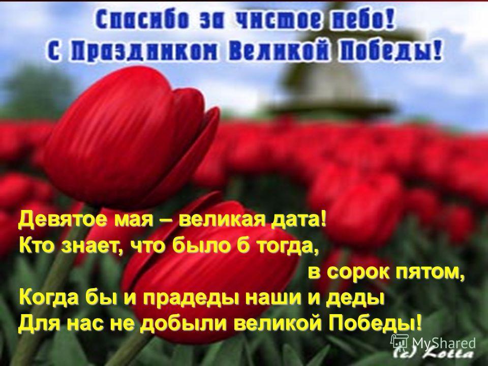 Девятое мая – великая дата! Кто знает, что было б тогда, в сорок пятом, в сорок пятом, Когда бы и прадеды наши и деды Для нас не добыли великой Победы!