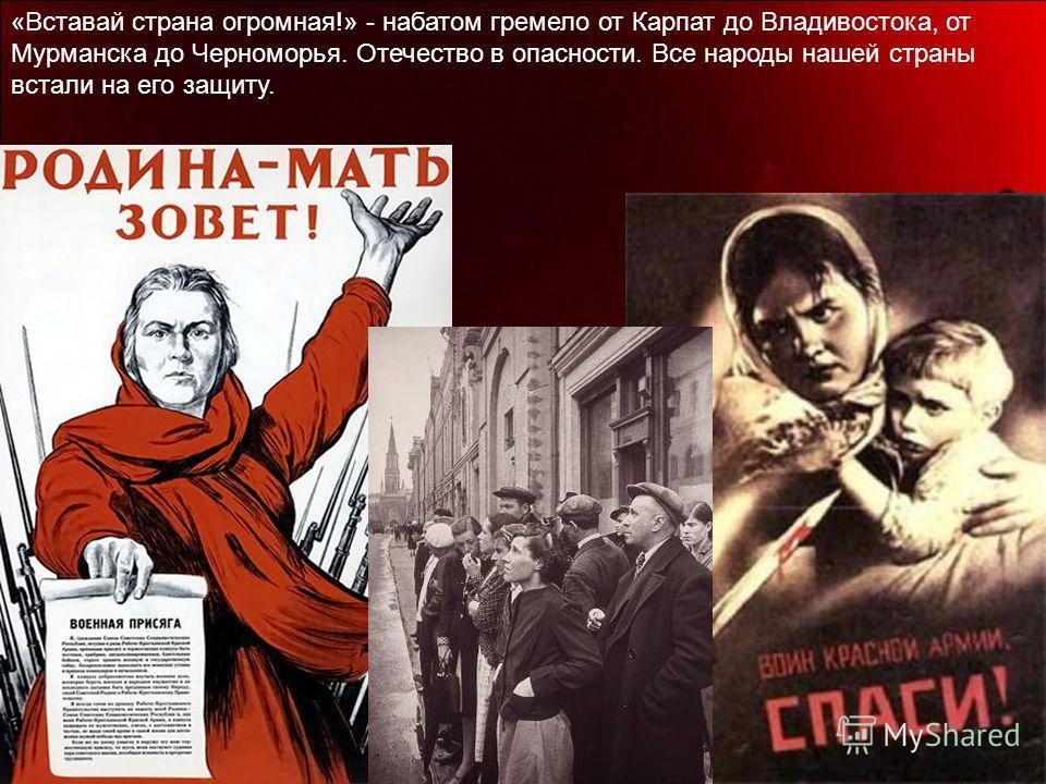 «Вставай страна огромная!» - набатом гремело от Карпат до Владивостока, от Мурманска до Черноморья. Отечество в опасности. Все народы нашей страны встали на его защиту.