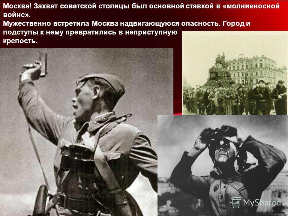 Москва! Захват советской столицы был основной ставкой в «молниеносной войне». Мужественно встретила Москва надвигающуюся опасность. Город и подступы к нему превратились в неприступную крепость.