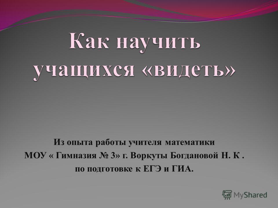 Из опыта работы учителя математики МОУ « Гимназия 3» г. Воркуты Богдановой Н. К. по подготовке к ЕГЭ и ГИА.