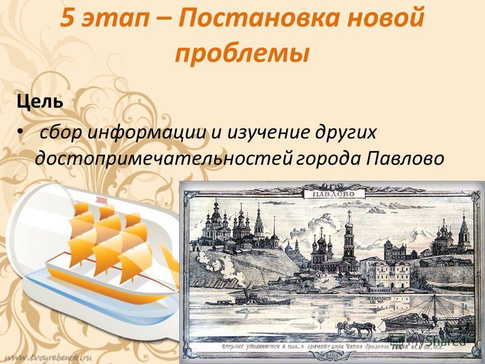 5 этап – Постановка новой проблемы Цель сбор информации и изучение других достопримечательностей города Павлово