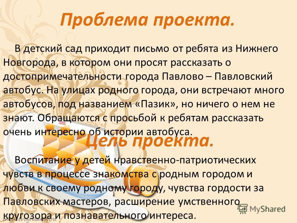 Проблема проекта. В детский сад приходит письмо от ребята из Нижнего Новгорода, в котором они просят рассказать о достопримечательности города Павлово – Павловский автобус. На улицах родного города, они встречают много автобусов, под названием «Пазик