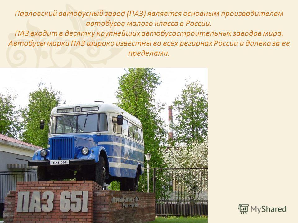Павловский автобусный завод (ПАЗ) является основным производителем автобусов малого класса в России. ПАЗ входит в десятку крупнейших автобусостроительных заводов мира. Автобусы марки ПАЗ широко известны во всех регионах России и далеко за ее пределам