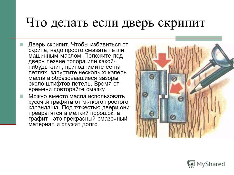 Что делать если дверь скрипит Дверь скрипит. Чтобы избавиться от скрипа, надо просто смазать петли машинным маслом. Положите под дверь лезвие топора или какой- нибудь клин, приподнимите ее на петлях, запустите несколько капель масла в образовавшиеся