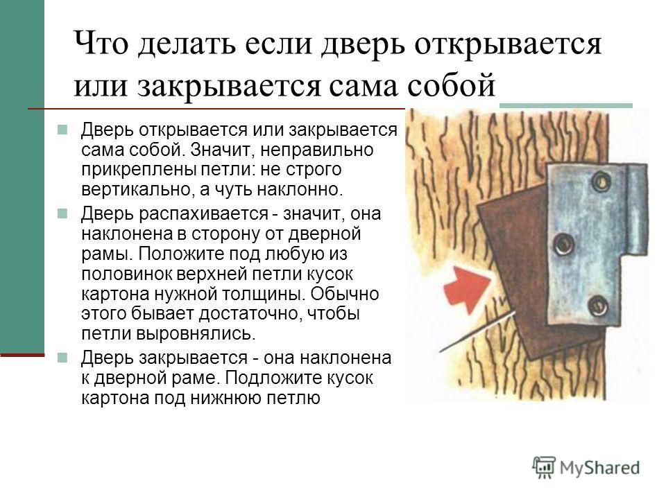 Что делать если дверь открывается или закрывается сама собой Дверь открывается или закрывается сама собой. Значит, неправильно прикреплены петли: не строго вертикально, а чуть наклонно. Дверь распахивается - значит, она наклонена в сторону от дверной