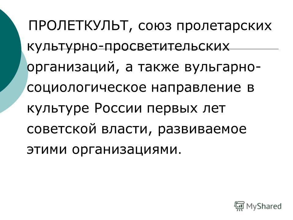ПРОЛЕТКУЛЬТ, союз пролетарских культурно-просветительских организаций, а также вульгарно- социологическое направление в культуре России первых лет советской власти, развиваемое этими организациями.
