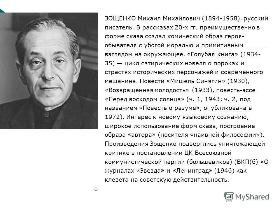 ЗОЩЕНКО Михаил Михайлович (1894-1958), русский писатель. В рассказах 20-х гг. преимущественно в форме сказа создал комический образ героя- обывателя с убогой моралью и примитивным взглядом на окружающее. «Голубая книга» (1934- 35) цикл сатирических н