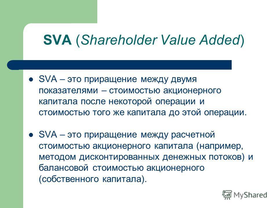 SVA (Shareholder Value Added) SVA – это приращение между двумя показателями – стоимостью акционерного капитала после некоторой операции и стоимостью того же капитала до этой операции. SVA – это приращение между расчетной стоимостью акционерного капит