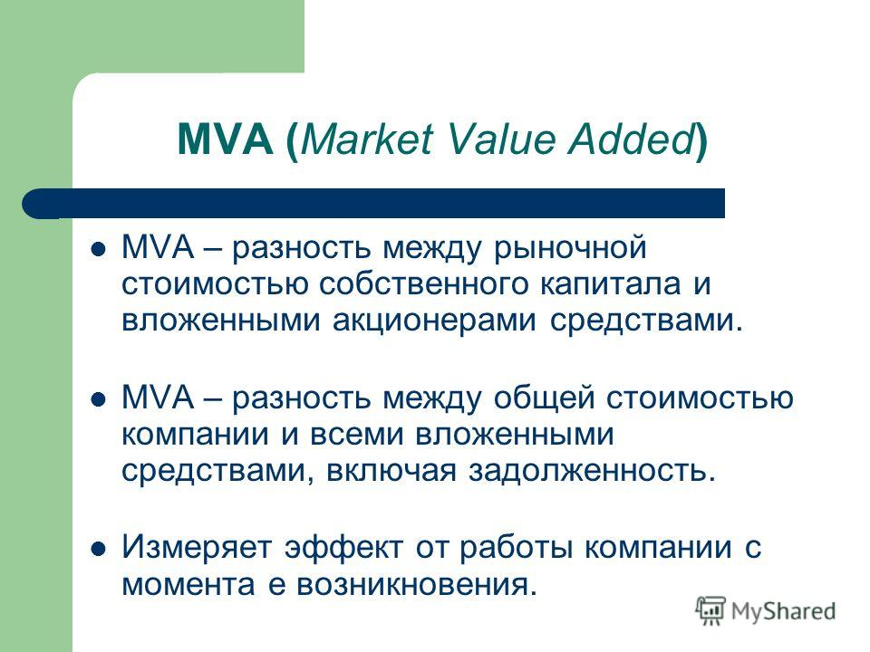 MVA (Market Value Added) MVA – разность между рыночной стоимостью собственного капитала и вложенными акционерами средствами. MVA – разность между общей стоимостью компании и всеми вложенными средствами, включая задолженность. Измеряет эффект от работ